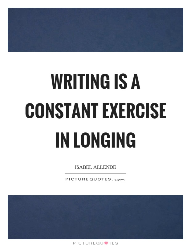 Writing is a constant exercise in longing Picture Quote #1