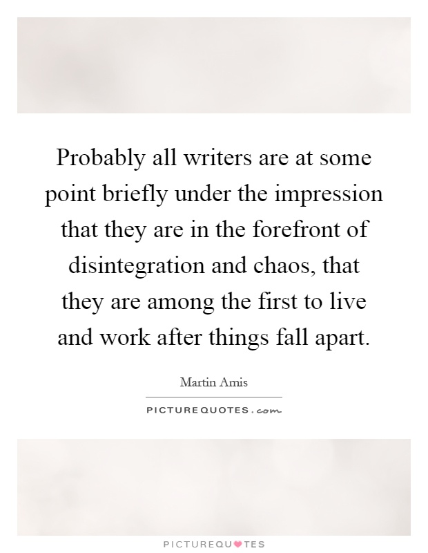 Probably all writers are at some point briefly under the impression that they are in the forefront of disintegration and chaos, that they are among the first to live and work after things fall apart Picture Quote #1