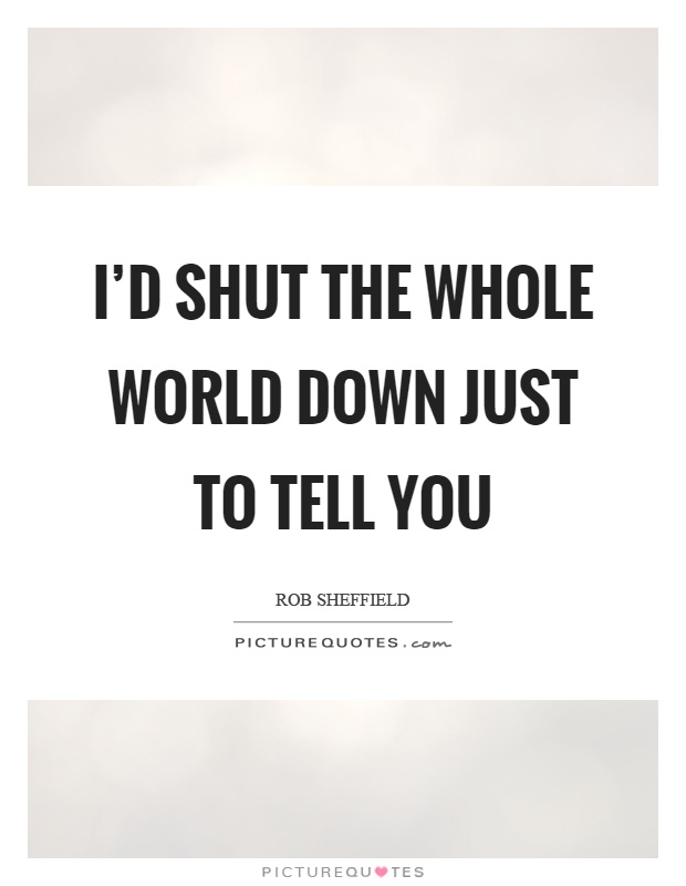 I'd shut the whole world down just to tell you Picture Quote #1