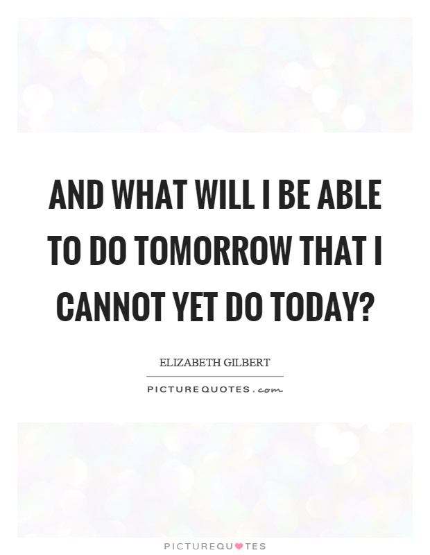 And what will I be able to do tomorrow that I cannot yet do today? Picture Quote #1