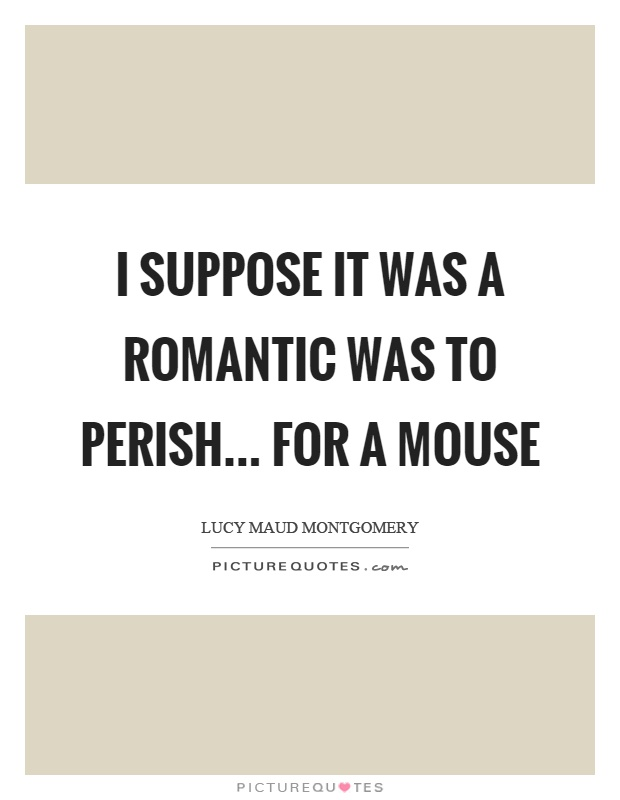 I suppose it was a romantic was to perish... for a mouse Picture Quote #1