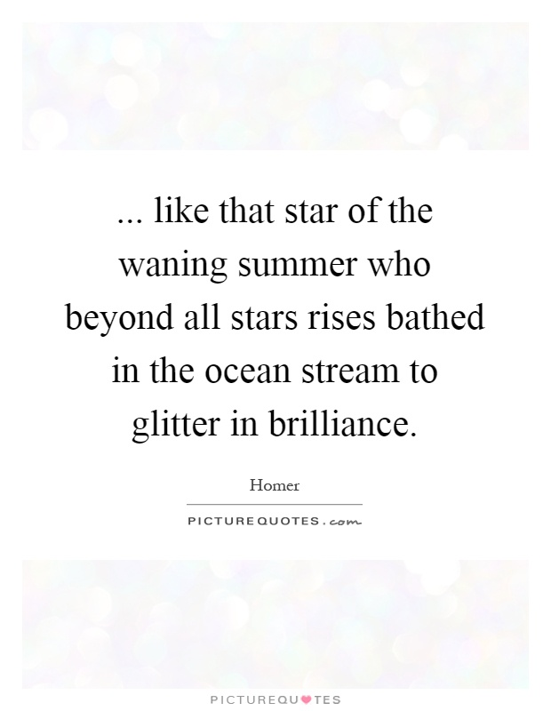 ... like that star of the waning summer who beyond all stars rises bathed in the ocean stream to glitter in brilliance Picture Quote #1