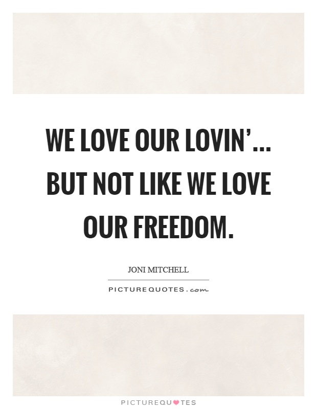 We love our lovin'... but not like we love our freedom Picture Quote #1