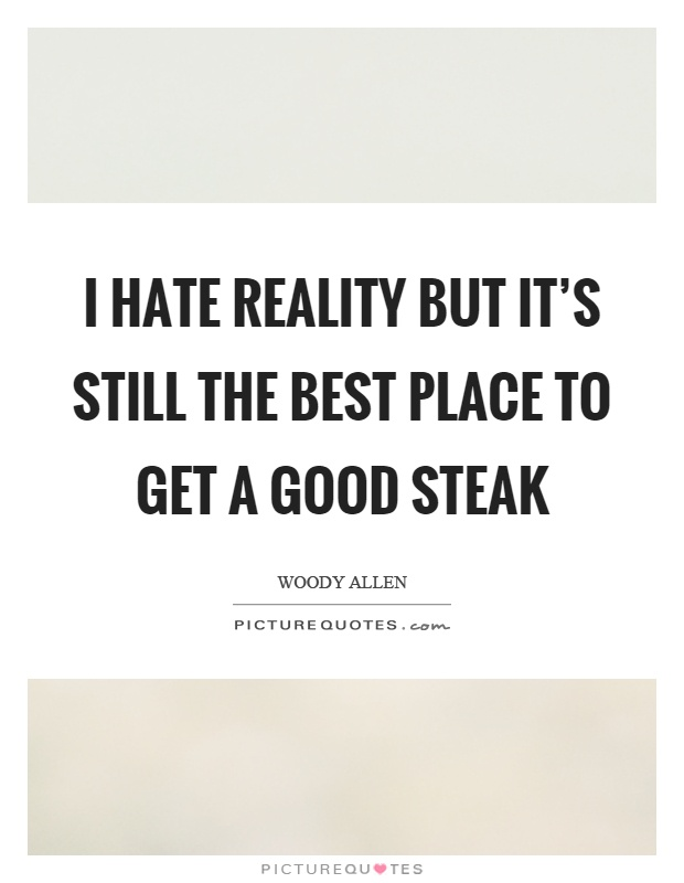 I hate reality but it's still the best place to get a good steak Picture Quote #1