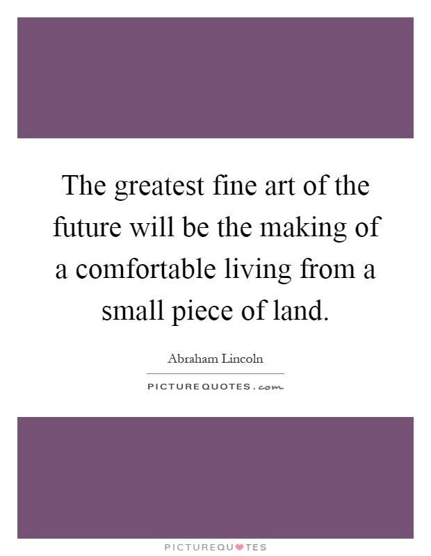 The greatest fine art of the future will be the making of a comfortable living from a small piece of land Picture Quote #1