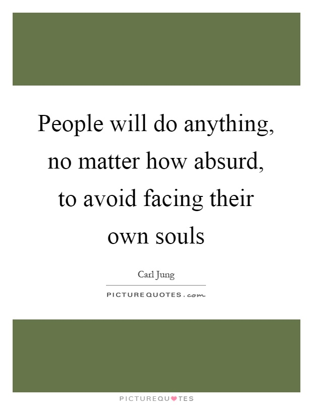 People will do anything, no matter how absurd, to avoid facing their own souls Picture Quote #1