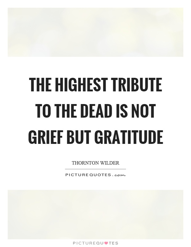 The highest tribute to the dead is not grief but gratitude Picture Quote #1