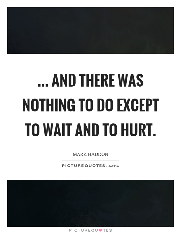 ... and there was nothing to do except to wait and to hurt Picture Quote #1