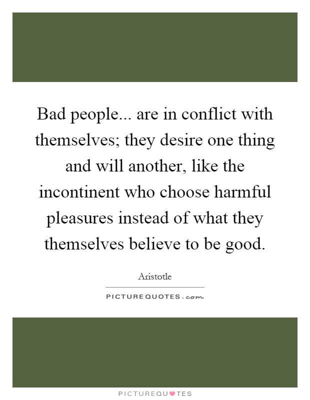 Bad people... are in conflict with themselves; they desire one thing and will another, like the incontinent who choose harmful pleasures instead of what they themselves believe to be good Picture Quote #1