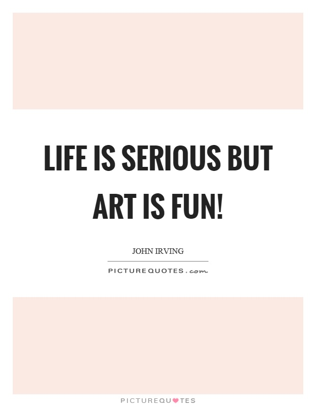 Life is serious but art is fun! Picture Quote #1