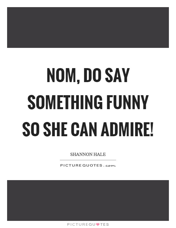Nom, do say something funny so she can admire! Picture Quote #1