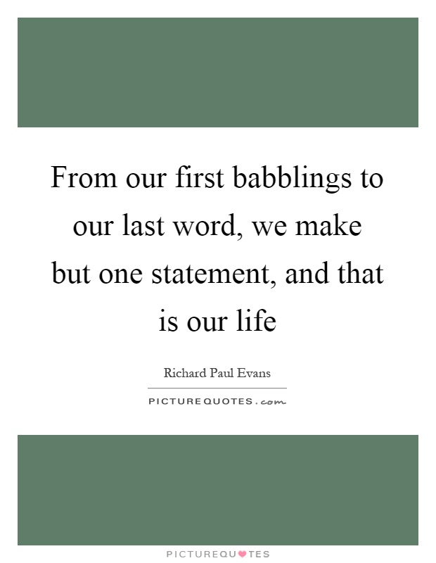 From our first babblings to our last word, we make but one statement, and that is our life Picture Quote #1