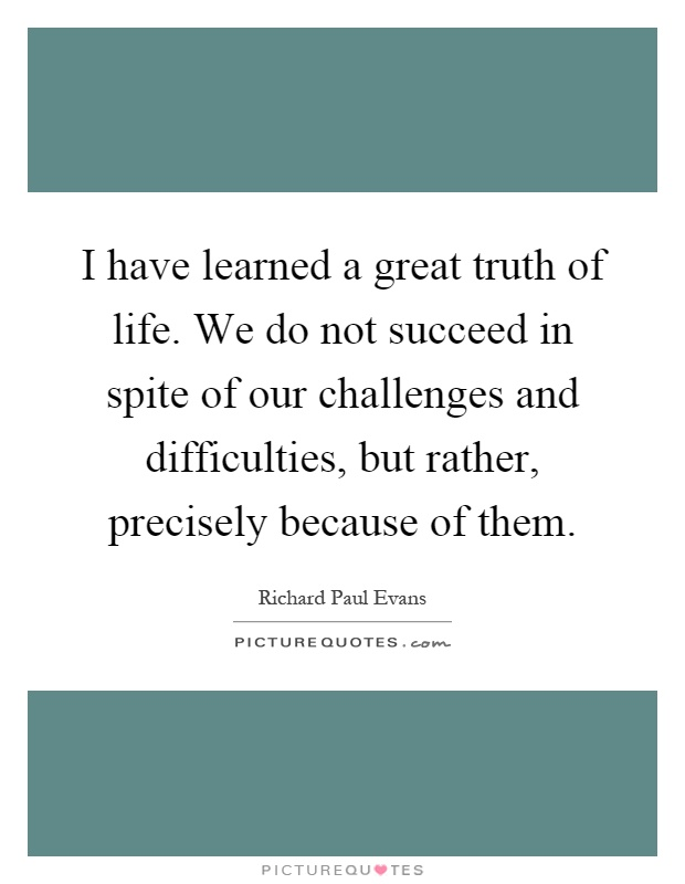 I have learned a great truth of life. We do not succeed in spite of our challenges and difficulties, but rather, precisely because of them Picture Quote #1