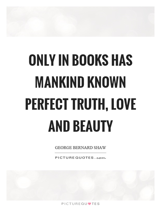 Only in books has mankind known perfect truth, love and beauty Picture Quote #1