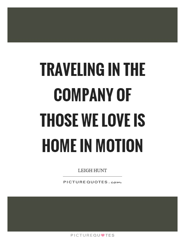 Traveling in the company of those we love is home in motion Picture Quote #1