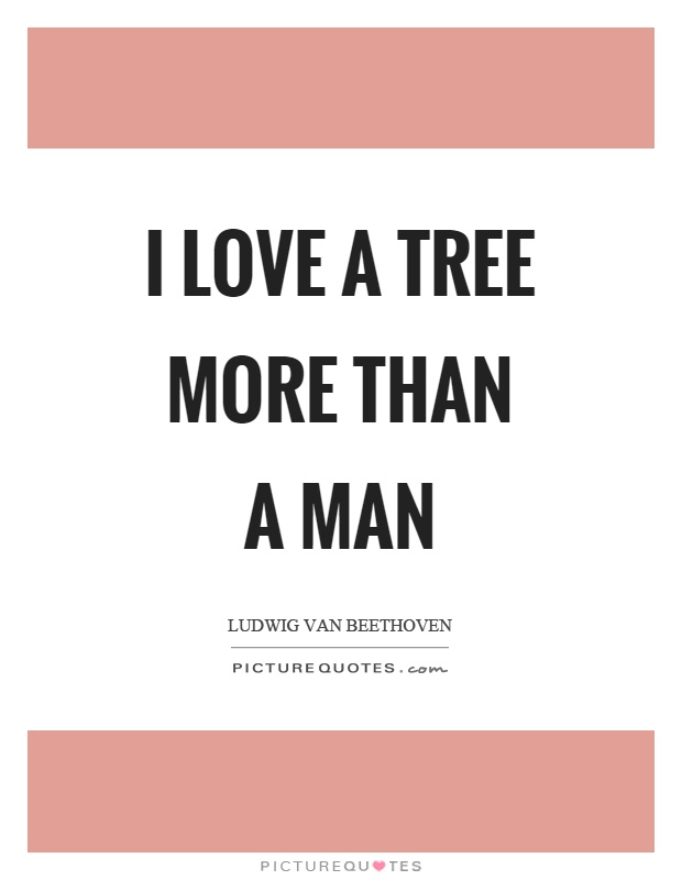 I love a tree more than a man Picture Quote #1