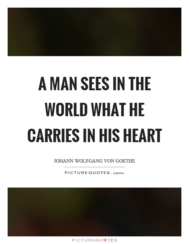 A man sees in the world what he carries in his heart Picture Quote #1