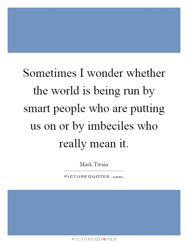 Sometimes I wonder whether the world is being run by smart people who are putting us on or by imbeciles who really mean it Picture Quote #1