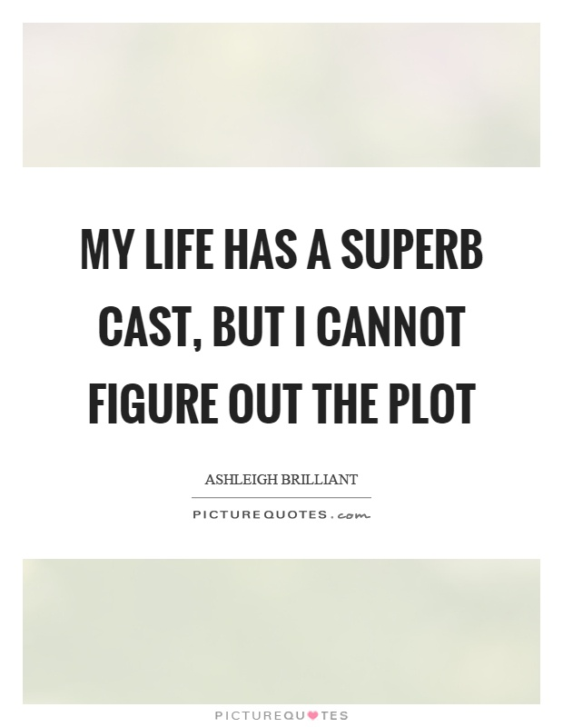 My life has a superb cast, but I cannot figure out the plot Picture Quote #1