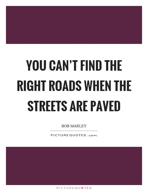 You can't find the right roads when the streets are paved Picture Quote #1