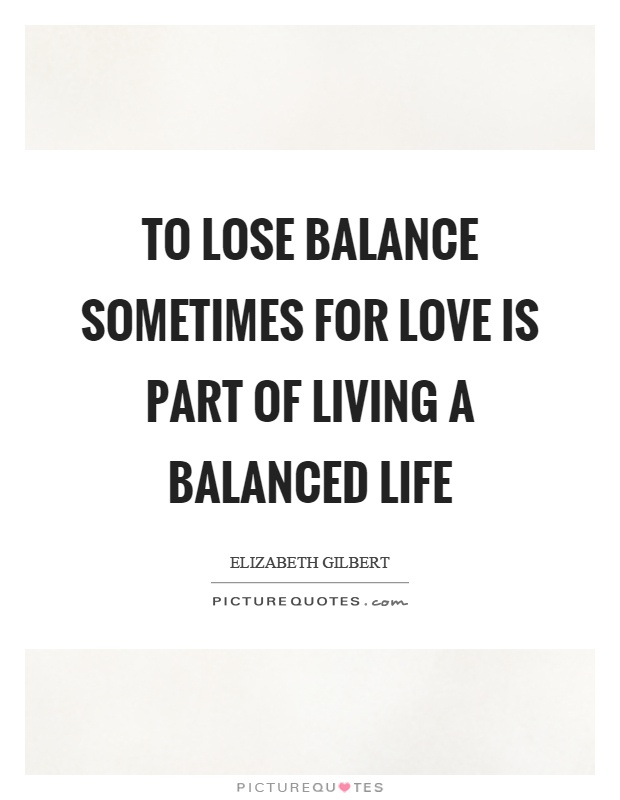 To lose balance sometimes for love is part of living a balanced life Picture Quote #1