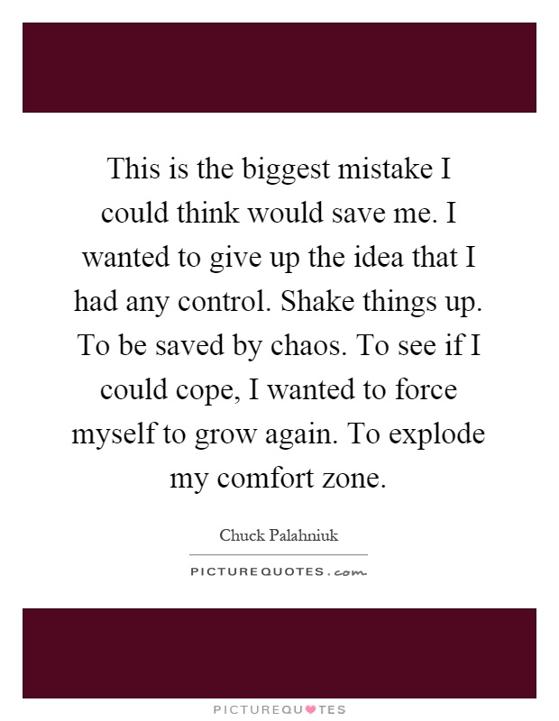 This is the biggest mistake I could think would save me. I wanted to give up the idea that I had any control. Shake things up. To be saved by chaos. To see if I could cope, I wanted to force myself to grow again. To explode my comfort zone Picture Quote #1