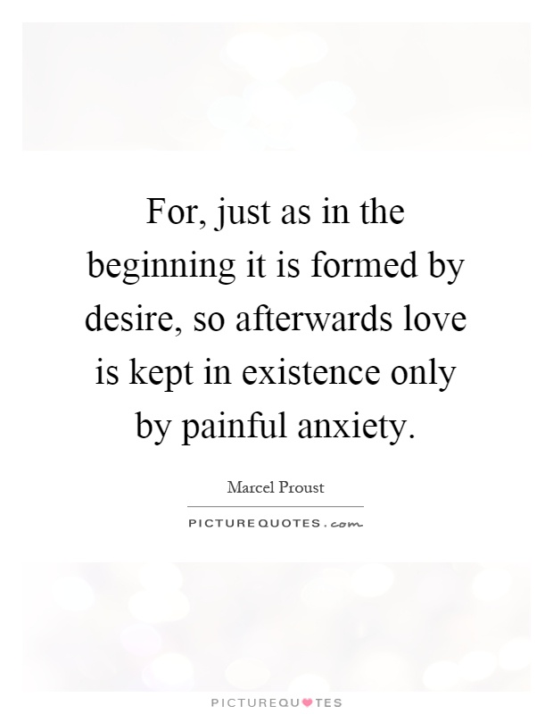 For, just as in the beginning it is formed by desire, so afterwards love is kept in existence only by painful anxiety Picture Quote #1