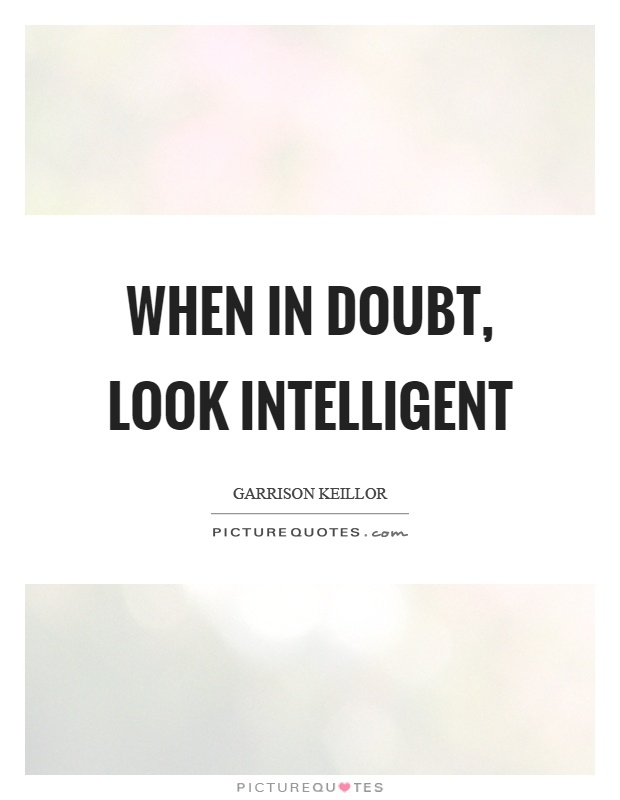When in doubt, look intelligent Picture Quote #1