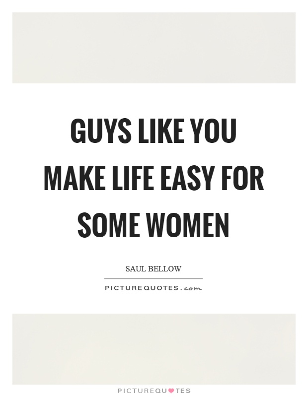 Guys like you make life easy for some women Picture Quote #1