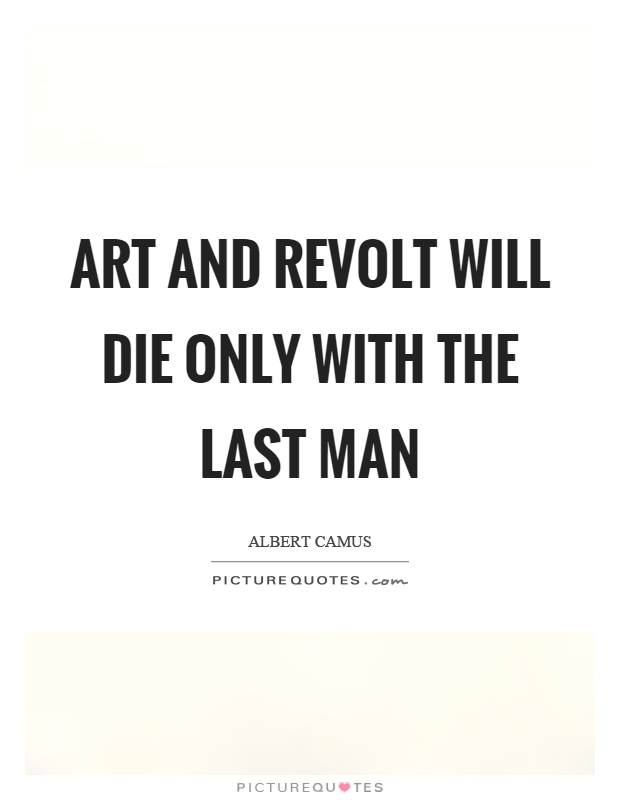 Art and revolt will die only with the last man Picture Quote #1