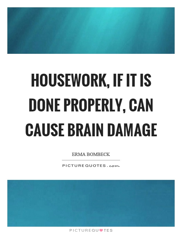 Housework, if it is done properly, can cause brain damage Picture Quote #1