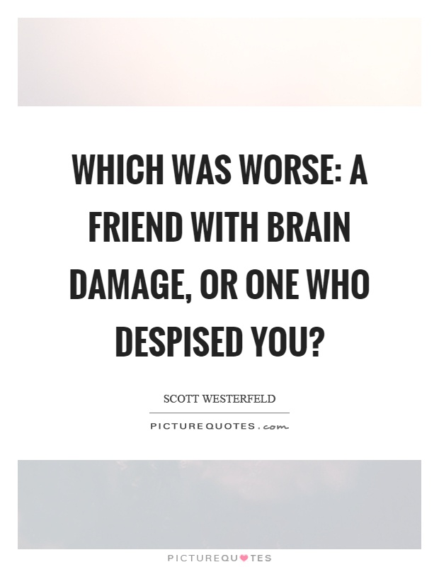 Which was worse: a friend with brain damage, or one who despised you? Picture Quote #1