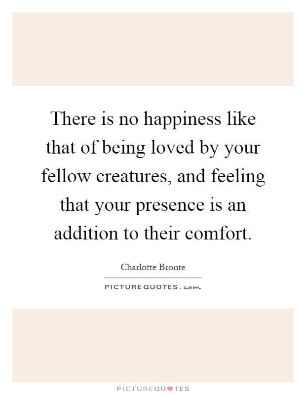 There is no happiness like that of being loved by your fellow creatures, and feeling that your presence is an addition to their comfort Picture Quote #1
