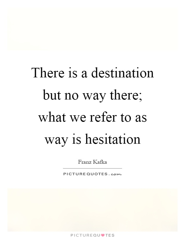 There is a destination but no way there; what we refer to as way is hesitation Picture Quote #1