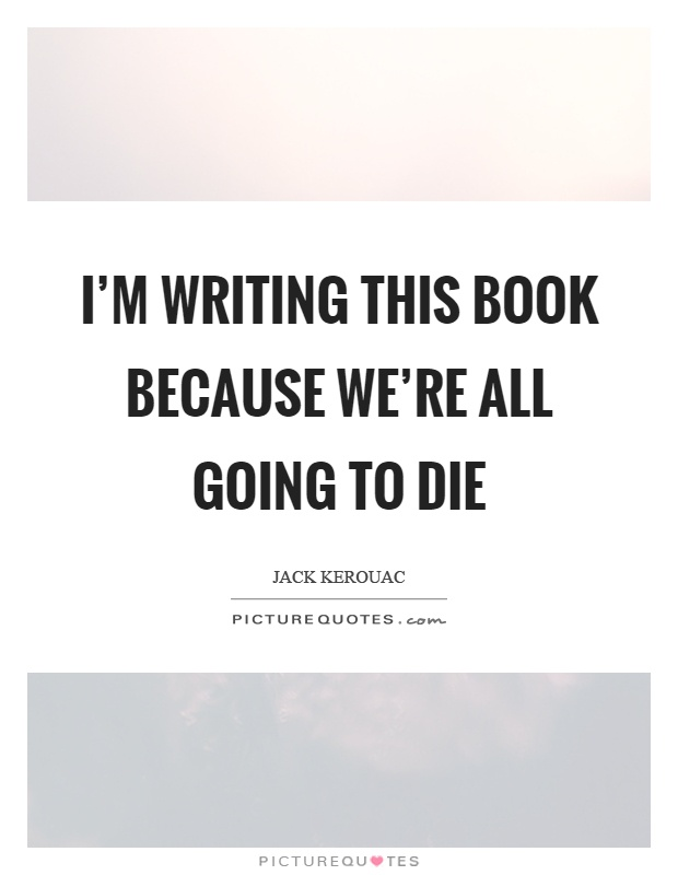 I'm writing this book because we're all going to die Picture Quote #1