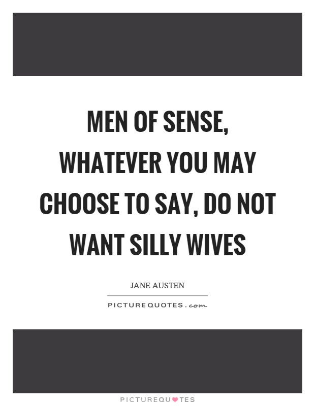 Men of sense, whatever you may choose to say, do not want silly wives Picture Quote #1