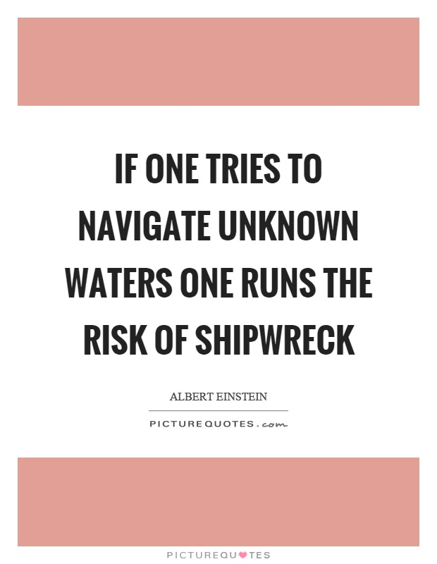 If one tries to navigate unknown waters one runs the risk of shipwreck Picture Quote #1