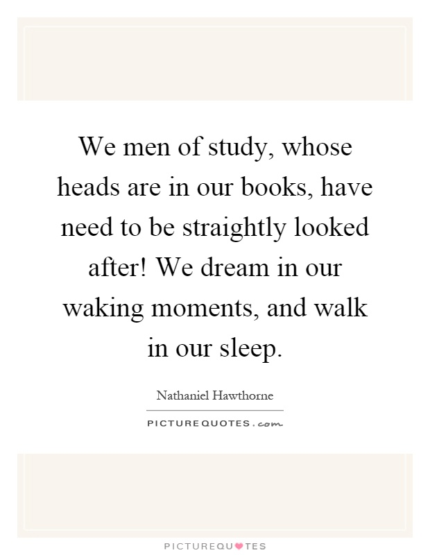 We men of study, whose heads are in our books, have need to be straightly looked after! We dream in our waking moments, and walk in our sleep Picture Quote #1