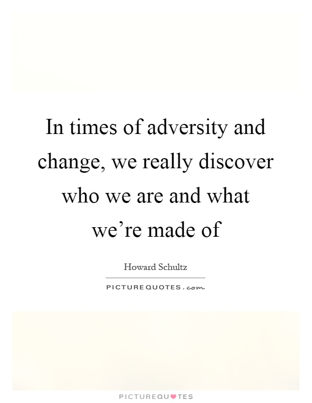 In times of adversity and change, we really discover who we are and what we're made of Picture Quote #1