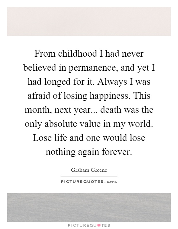 From childhood I had never believed in permanence, and yet I had longed for it. Always I was afraid of losing happiness. This month, next year... death was the only absolute value in my world. Lose life and one would lose nothing again forever Picture Quote #1