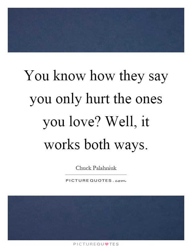 You Know How They Say You Only Hurt The Ones You Love Well It Awesome You Know What They Say Quotes