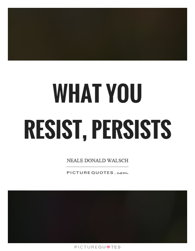 What you resist, persists Picture Quote #1