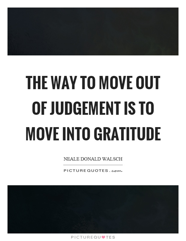 The way to move out of judgement is to move into gratitude Picture Quote #1