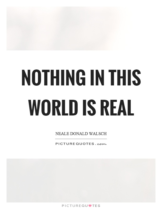Nothing in this world is real Picture Quote #1