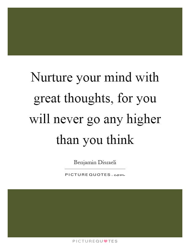 Nurture your mind with great thoughts, for you will never go any higher than you think Picture Quote #1