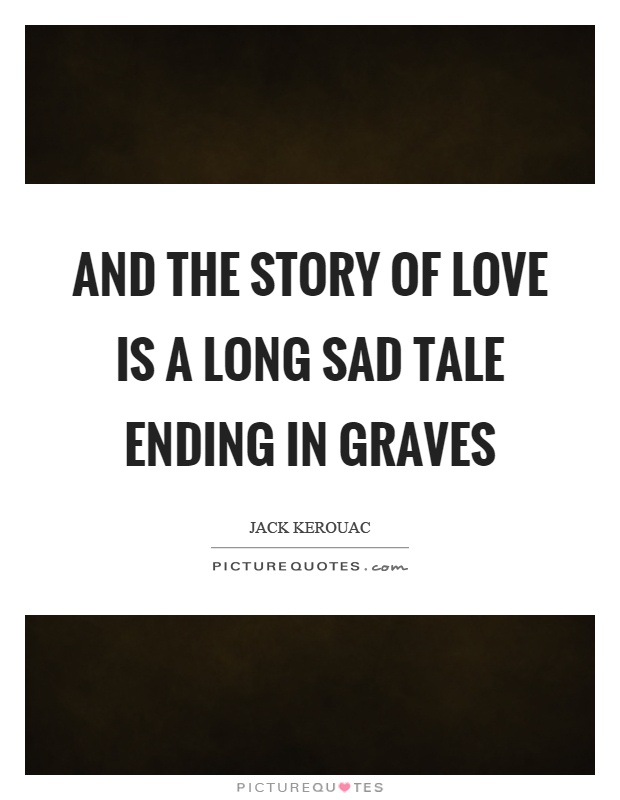 And the story of love is a long sad tale ending in graves Picture Quote #1
