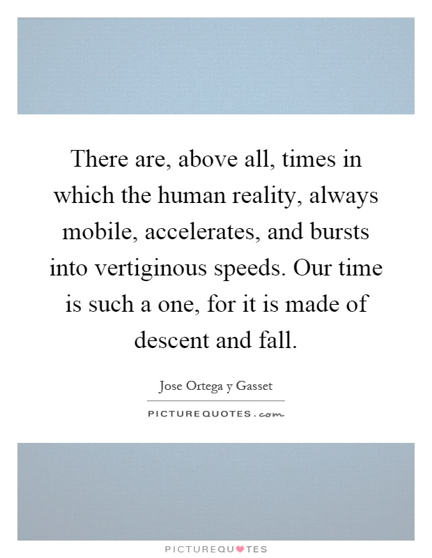 There are, above all, times in which the human reality, always mobile, accelerates, and bursts into vertiginous speeds. Our time is such a one, for it is made of descent and fall Picture Quote #1