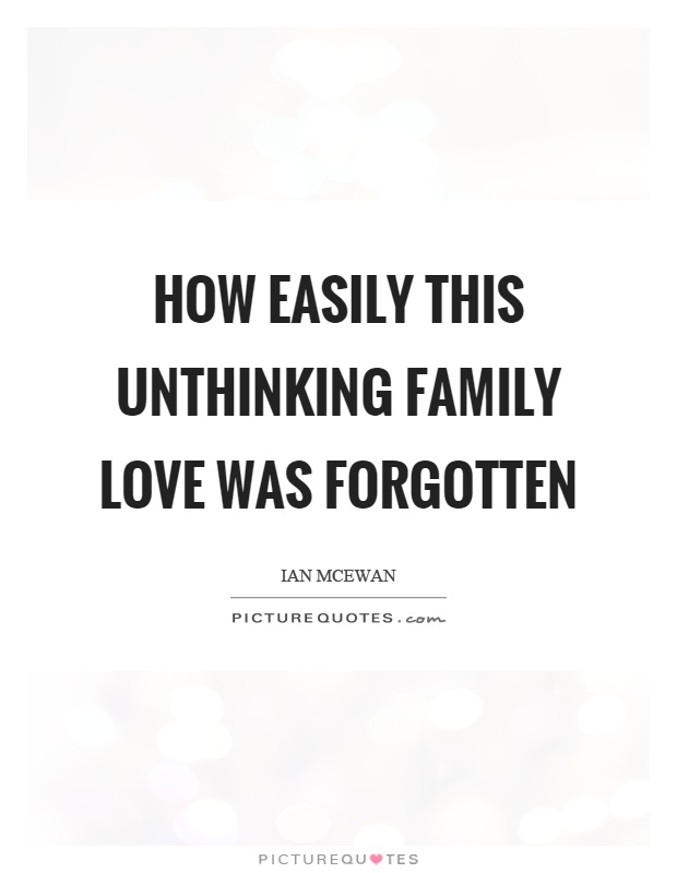 How easily this unthinking family love was forgotten Picture Quote #1