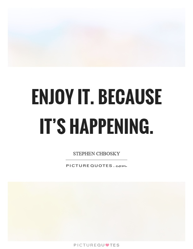 Enjoy it. Because it's happening Picture Quote #1
