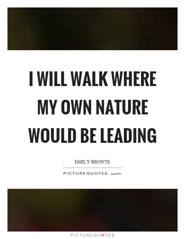 I will walk where my own nature would be leading Picture Quote #1
